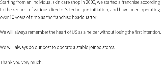 Starting from an individual skin care shop in 2000, we started a franchise according to the request of various director's technique initiation, and have been operating over 10 years of time as the franchise headquarter. We will always remember the heart of US as a helper without losing the first intention. We will always do our best to operate a stable joined stores. Thank you very much.